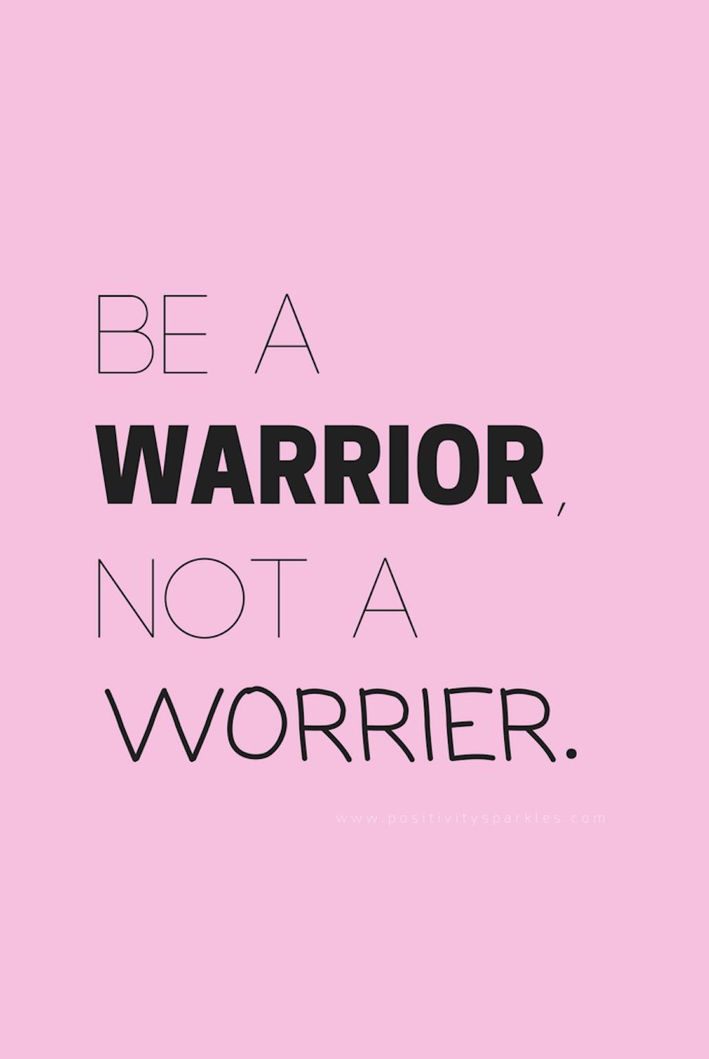 """""""Be a warrior, not a worrier."""" - Positivity Sparkles"""